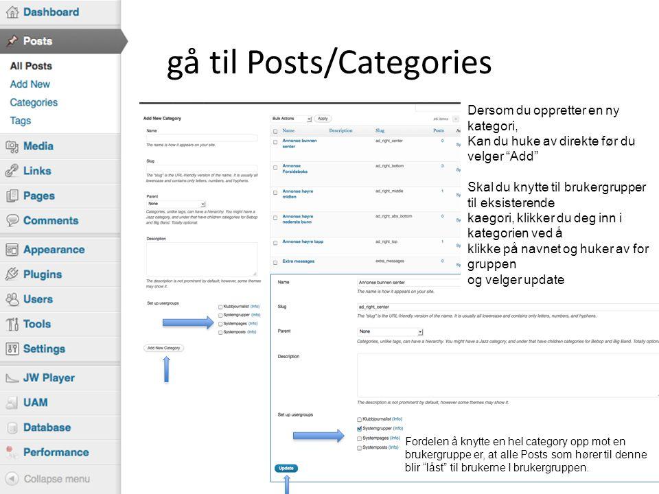 gå til Posts/Categories Dersom du oppretter en ny kategori, Kan du huke av direkte før du velger Add Skal du knytte til brukergrupper til eksisterende kaegori, klikker du deg inn i kategorien ved å klikke på navnet og huker av for gruppen og velger update Fordelen å knytte en hel category opp mot en brukergruppe er, at alle Posts som hører til denne blir låst til brukerne I brukergruppen.