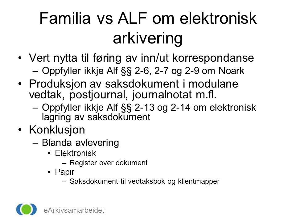 eArkivsamarbeidet Familia vs ALF om elektronisk arkivering •Vert nytta til føring av inn/ut korrespondanse –Oppfyller ikkje Alf §§ 2-6, 2-7 og 2-9 om Noark •Produksjon av saksdokument i modulane vedtak, postjournal, journalnotat m.fl.