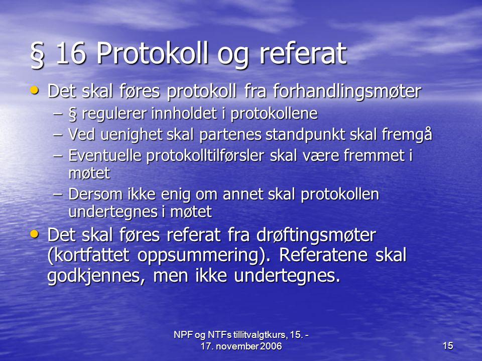 NPF og NTFs tillitvalgtkurs, 15. - 17. november 200615 § 16 Protokoll og referat • Det skal føres protokoll fra forhandlingsmøter –§ regulerer innhold