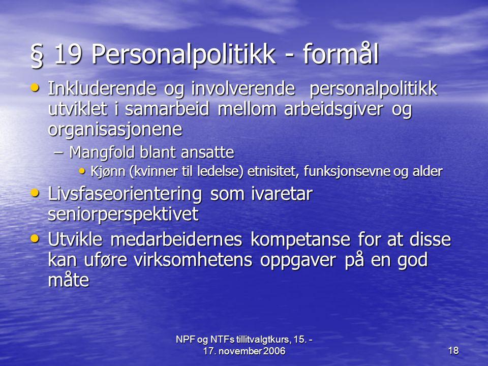 NPF og NTFs tillitvalgtkurs, 15. - 17. november 200618 § 19 Personalpolitikk - formål • Inkluderende og involverende personalpolitikk utviklet i samar