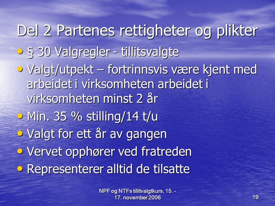 NPF og NTFs tillitvalgtkurs, 15. - 17. november 200619 Del 2 Partenes rettigheter og plikter • § 30 Valgregler - tillitsvalgte • Valgt/utpekt – fortri