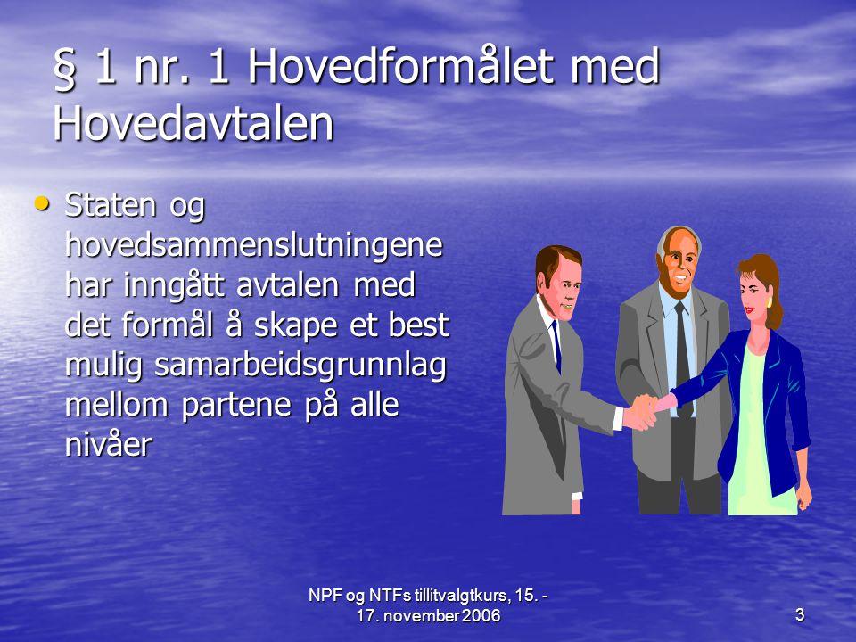 NPF og NTFs tillitvalgtkurs, 15. - 17. november 20063 § 1 nr. 1 Hovedformålet med Hovedavtalen • Staten og hovedsammenslutningene har inngått avtalen