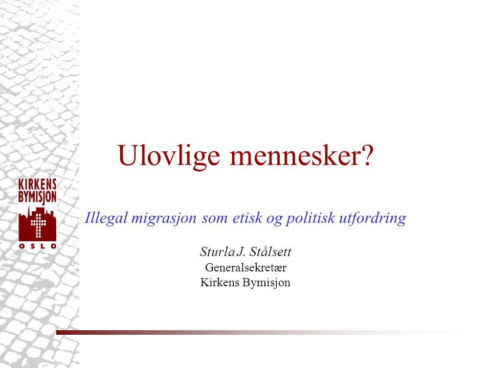 Ulovlige mennesker? Illegal migrasjon som etisk og politisk utfordring Sturla J. Stålsett Generalsekretær Kirkens Bymisjon