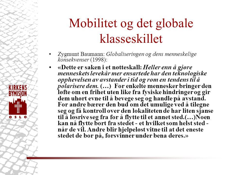 Mobilitet og det globale klasseskillet •Zygmunt Baumann: Globaliseringen og dens menneskelige konsekvenser (1998): •«Dette er saken i et nøtteskall: Heller enn å gjøre menneskets levekår mer ensartede har den teknologiske opphevelsen av avstander i tid og rom en tendens til å polarisere dem.