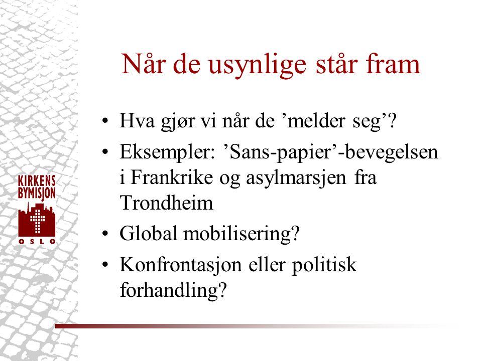 Når de usynlige står fram •Hva gjør vi når de 'melder seg'? •Eksempler: 'Sans-papier'-bevegelsen i Frankrike og asylmarsjen fra Trondheim •Global mobi
