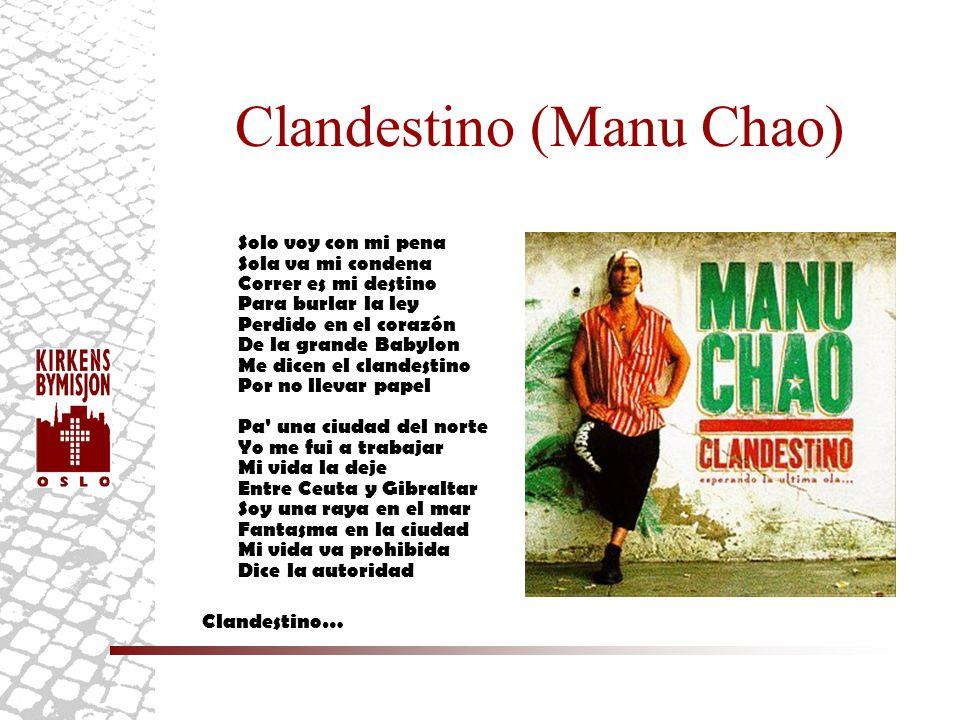 Clandestino (Manu Chao) Solo voy con mi pena Sola va mi condena Correr es mi destino Para burlar la ley Perdido en el corazón De la grande Babylon Me