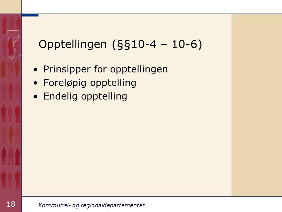 Kommunal- og regionaldepartementet 18 Opptellingen (§§10-4 – 10-6) •Prinsipper for opptellingen •Foreløpig opptelling •Endelig opptelling