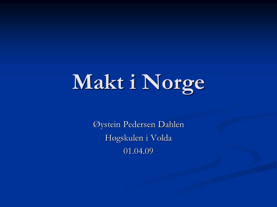 Makt i Norge Øystein Pedersen Dahlen Høgskulen i Volda 01.04.09