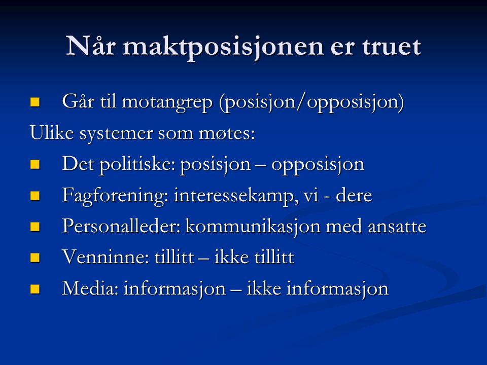 Når maktposisjonen er truet  Går til motangrep (posisjon/opposisjon) Ulike systemer som møtes:  Det politiske: posisjon – opposisjon  Fagforening: