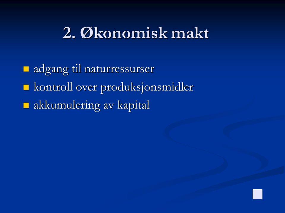 2. Økonomisk makt  adgang til naturressurser  kontroll over produksjonsmidler  akkumulering av kapital