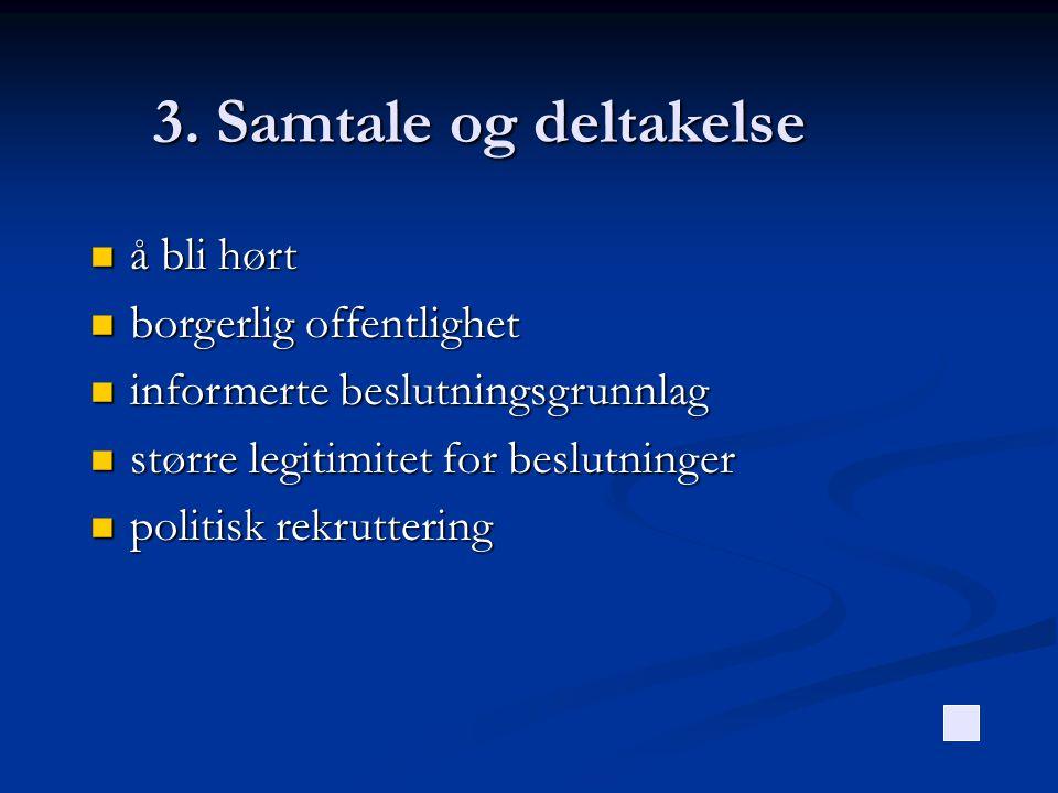 3. Samtale og deltakelse  å bli hørt  borgerlig offentlighet  informerte beslutningsgrunnlag  større legitimitet for beslutninger  politisk rekru