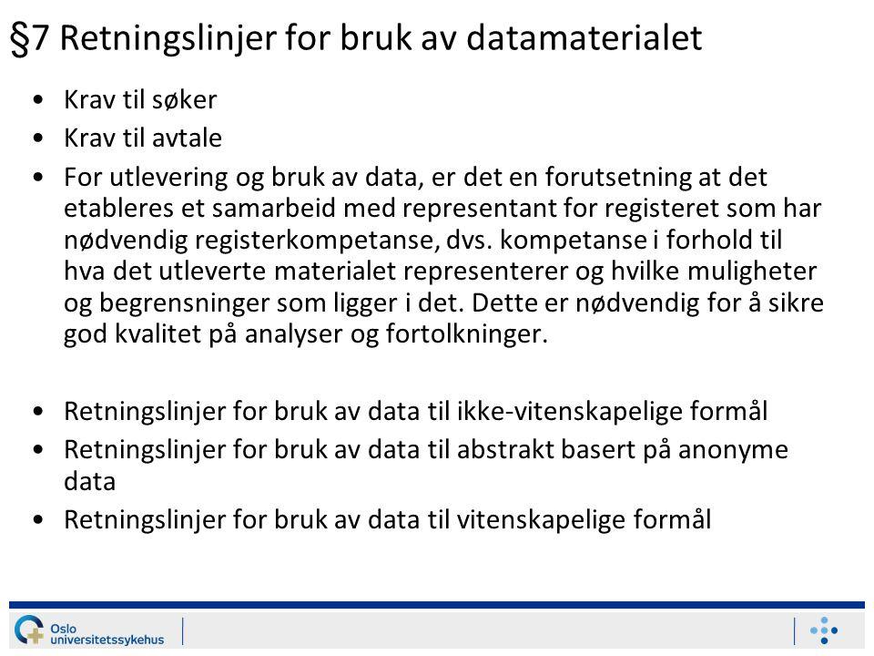 §7 Retningslinjer for bruk av datamaterialet •Krav til søker •Krav til avtale •For utlevering og bruk av data, er det en forutsetning at det etableres et samarbeid med representant for registeret som har nødvendig registerkompetanse, dvs.