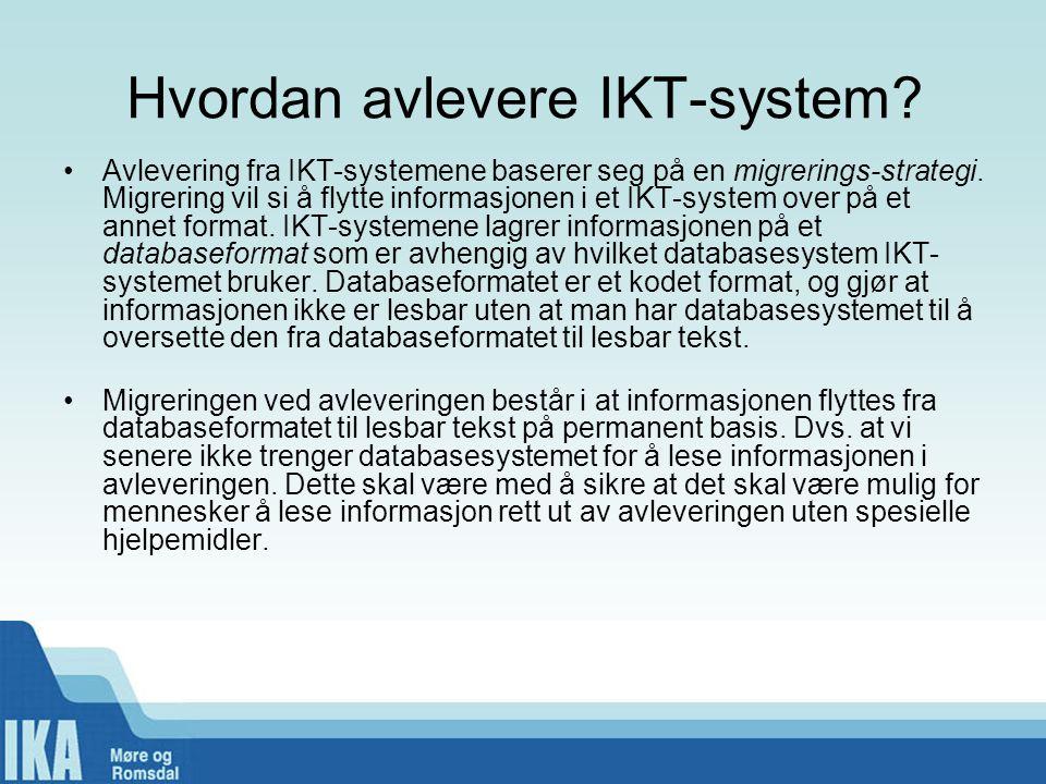Hvordan avlevere IKT-system? •Avlevering fra IKT-systemene baserer seg på en migrerings-strategi. Migrering vil si å flytte informasjonen i et IKT-sys