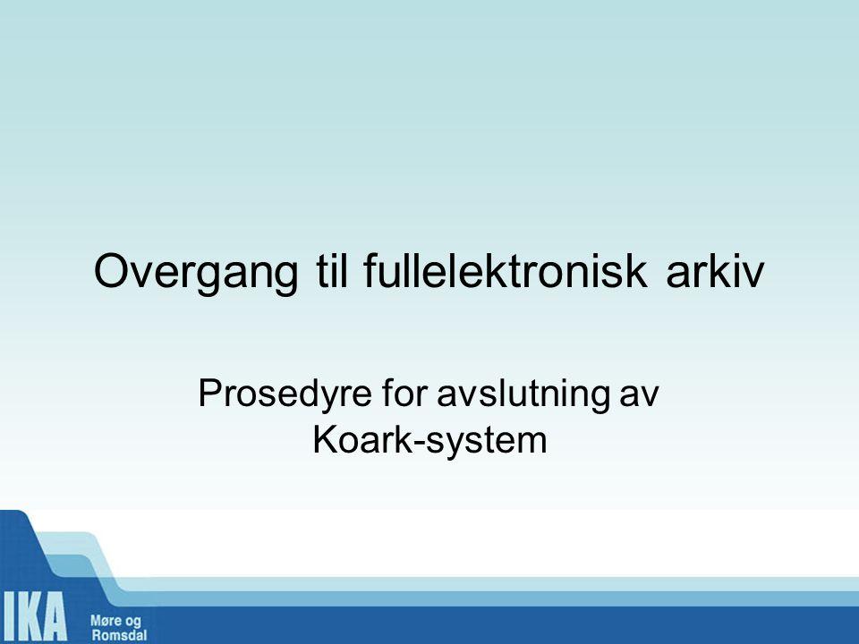 Overgang til fullelektronisk arkiv Prosedyre for avslutning av Koark-system