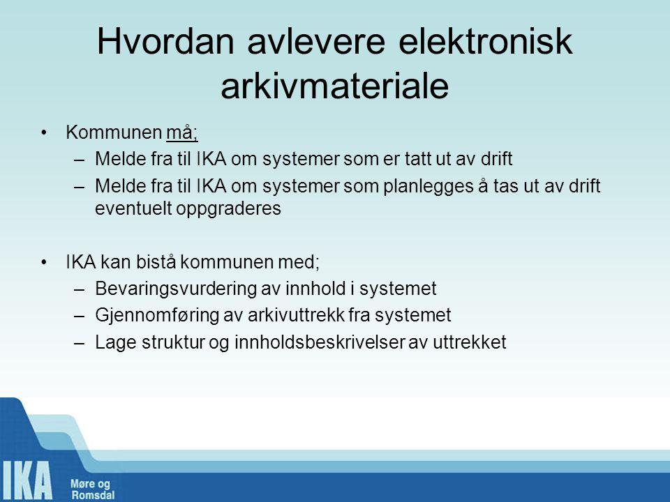 Hvordan avlevere elektronisk arkivmateriale •Kommunen må; –Melde fra til IKA om systemer som er tatt ut av drift –Melde fra til IKA om systemer som pl