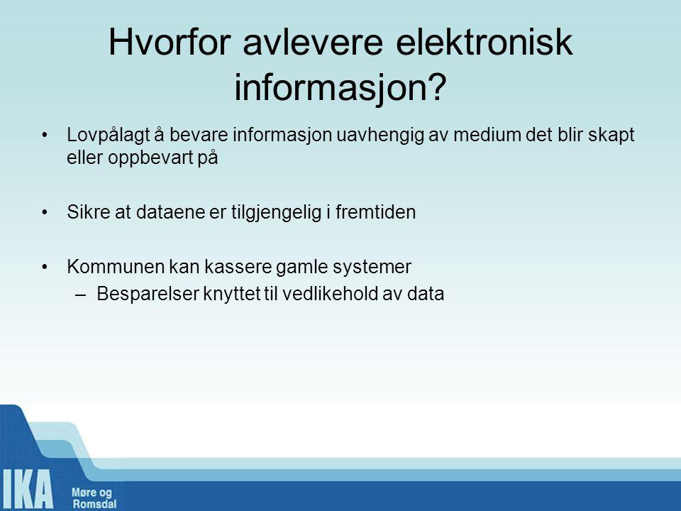 Hvorfor avlevere elektronisk informasjon? •Lovpålagt å bevare informasjon uavhengig av medium det blir skapt eller oppbevart på •Sikre at dataene er t