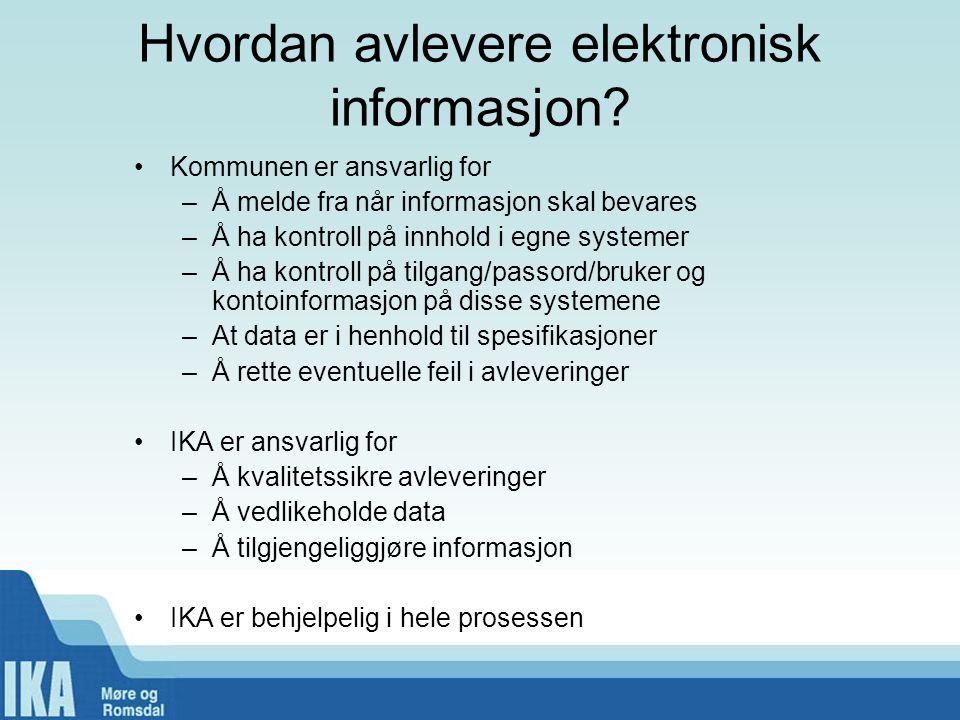 Hvordan avlevere elektronisk informasjon? •Kommunen er ansvarlig for –Å melde fra når informasjon skal bevares –Å ha kontroll på innhold i egne system