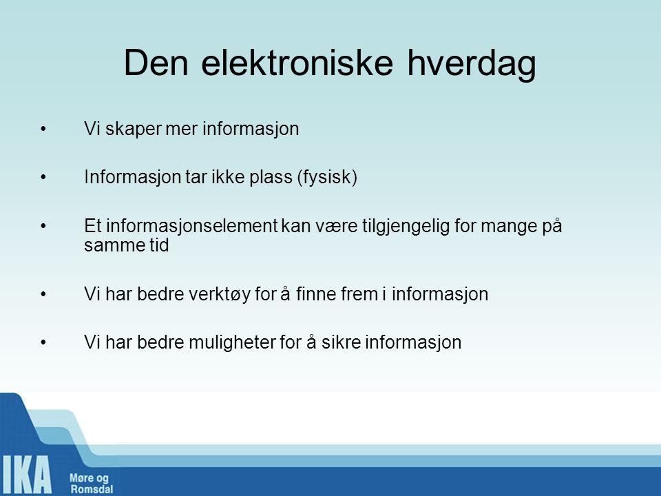 Den elektroniske hverdag •Vi skaper mer informasjon •Informasjon tar ikke plass (fysisk) •Et informasjonselement kan være tilgjengelig for mange på sa