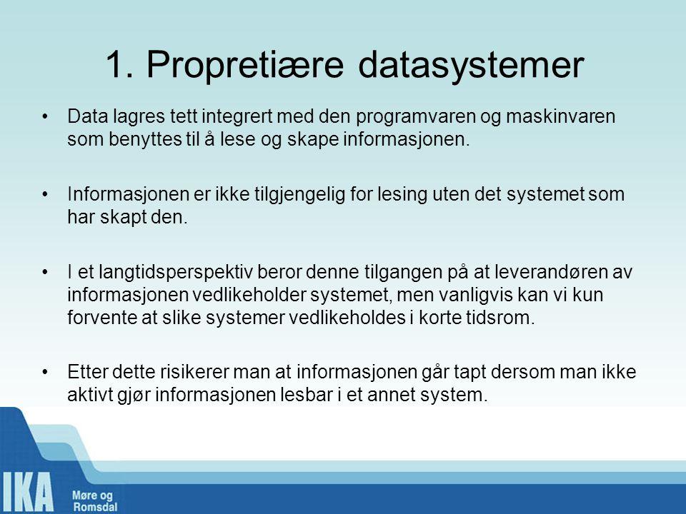 1. Propretiære datasystemer •Data lagres tett integrert med den programvaren og maskinvaren som benyttes til å lese og skape informasjonen. •Informasj