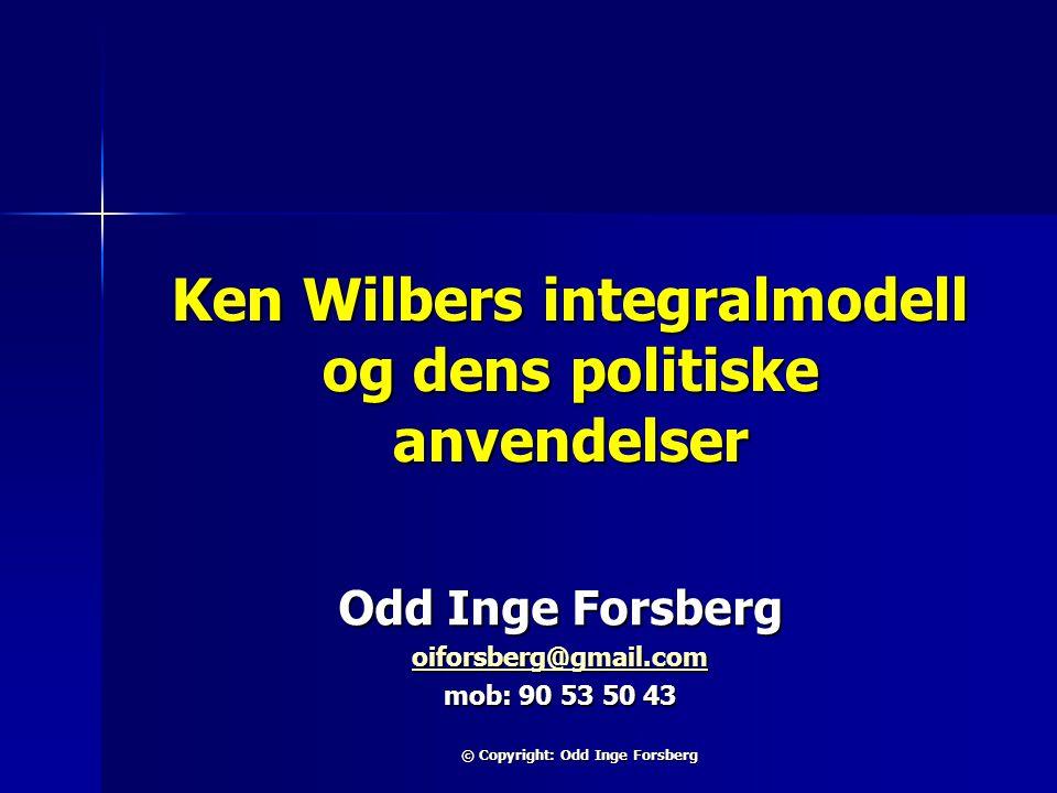 © Copyright: Odd Inge Forsberg Ken Wilbers integralmodell og dens politiske anvendelser Odd Inge Forsberg oiforsberg@gmail.com mob: 90 53 50 43