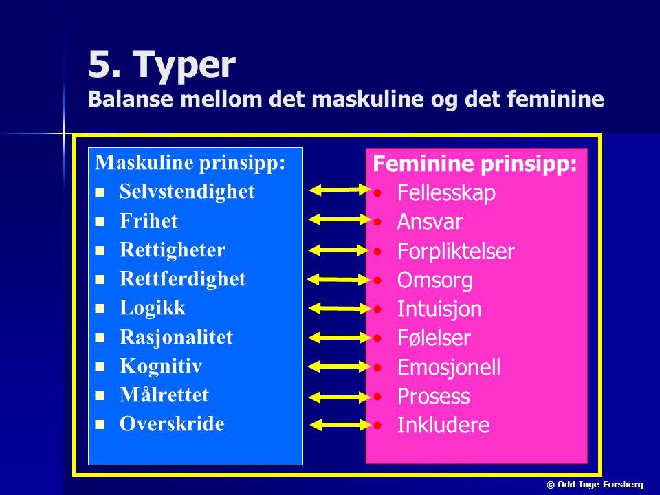 © Odd Inge Forsberg 5. Typer Balanse mellom det maskuline og det feminine Maskuline prinsipp:   Selvstendighet   Frihet   Rettigheter   Rettfe