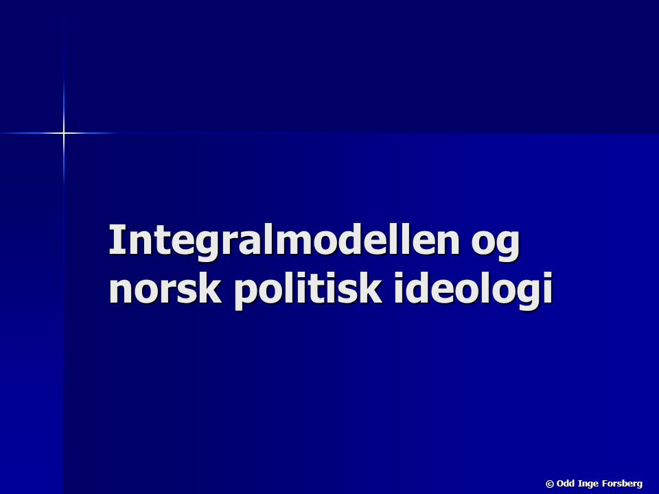 © Odd Inge Forsberg Integralmodellen og norsk politisk ideologi