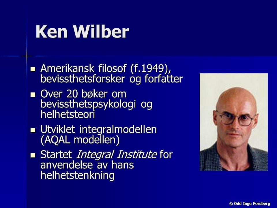 © Odd Inge Forsberg Ken Wilber  Amerikansk filosof (f.1949), bevissthetsforsker og forfatter  Over 20 bøker om bevissthetspsykologi og helhetsteori