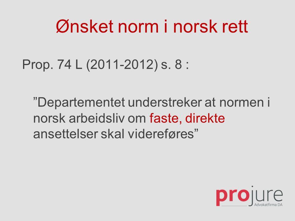 """Ønsket norm i norsk rett Prop. 74 L (2011-2012) s. 8 : """"Departementet understreker at normen i norsk arbeidsliv om faste, direkte ansettelser skal vid"""