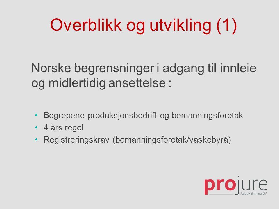 Overblikk og utvikling (1) Norske begrensninger i adgang til innleie og midlertidig ansettelse : •Begrepene produksjonsbedrift og bemanningsforetak •4 års regel •Registreringskrav (bemanningsforetak/vaskebyrå)