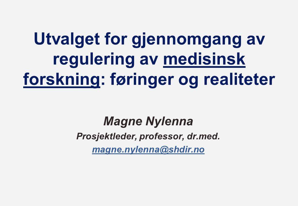 Utvalget for gjennomgang av regulering av medisinsk forskning: føringer og realiteter Magne Nylenna Prosjektleder, professor, dr.med. magne.nylenna@sh