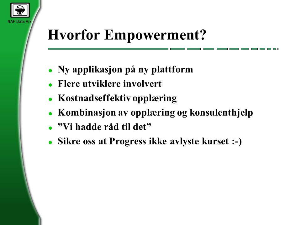NAF-Data A/S Hvorfor Empowerment? l Ny applikasjon på ny plattform l Flere utviklere involvert l Kostnadseffektiv opplæring l Kombinasjon av opplæring