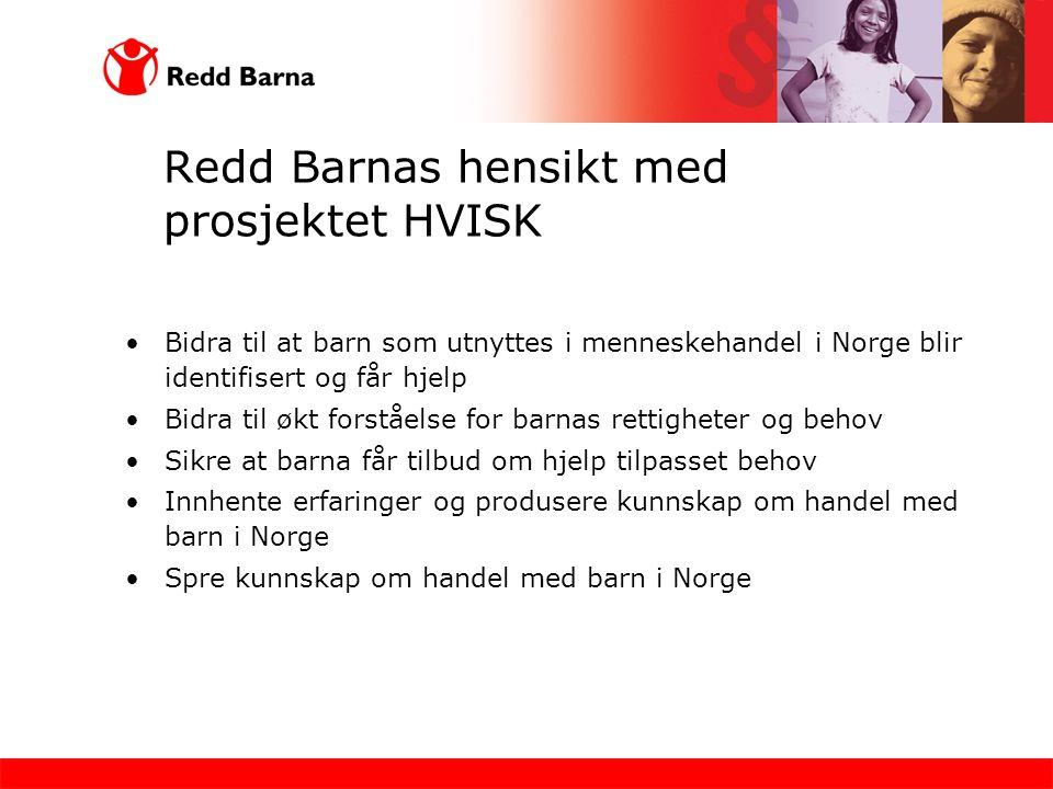 Redd Barnas hensikt med prosjektet HVISK •Bidra til at barn som utnyttes i menneskehandel i Norge blir identifisert og får hjelp •Bidra til økt forstå