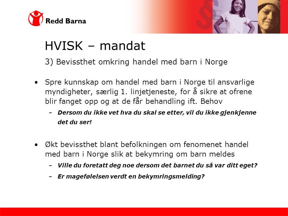HVISK – mandat 3) Bevissthet omkring handel med barn i Norge •Spre kunnskap om handel med barn i Norge til ansvarlige myndigheter, særlig 1. linjetjen