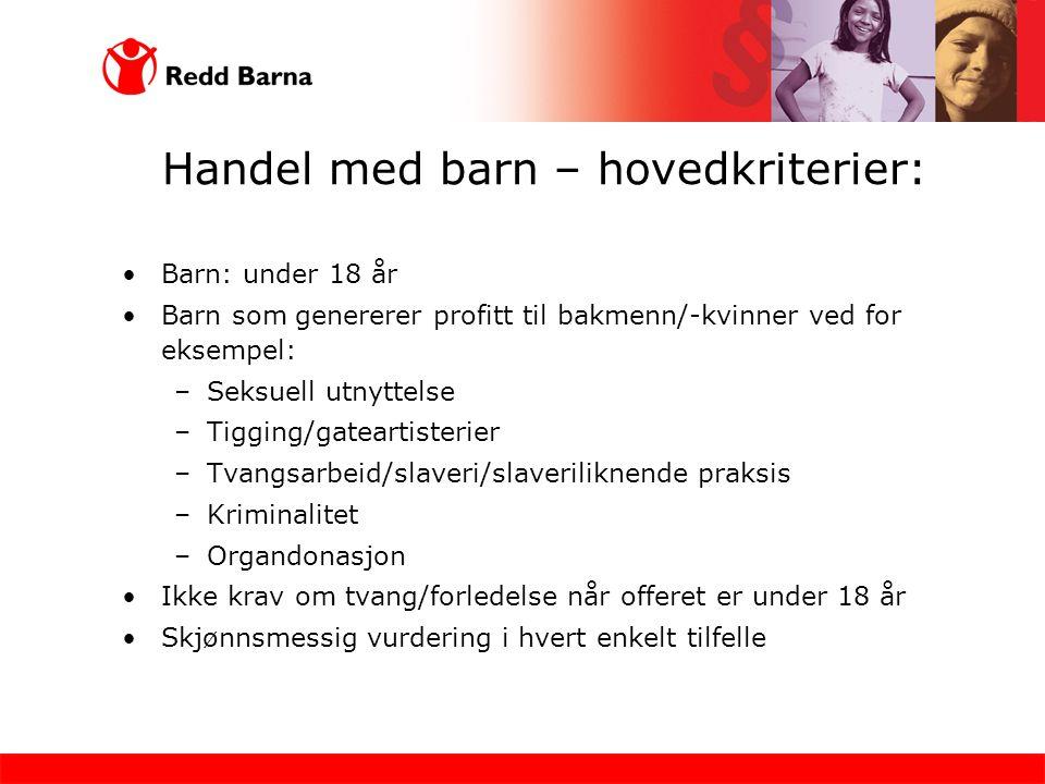 Handel med barn – hovedkriterier: •Barn: under 18 år •Barn som genererer profitt til bakmenn/-kvinner ved for eksempel: –Seksuell utnyttelse –Tigging/
