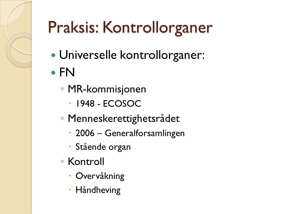 Praksis: Kontrollorganer  Universelle kontrollorganer:  FN ◦ MR-kommisjonen  1948 - ECOSOC ◦ Menneskerettighetsrådet  2006 – Generalforsamlingen 