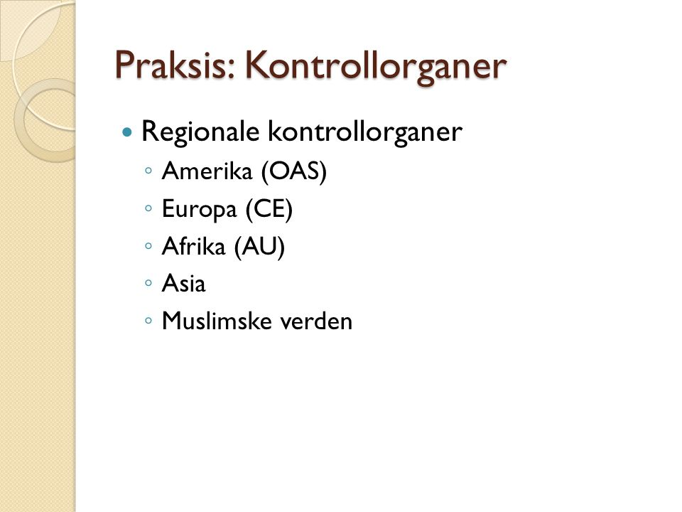 Praksis: Kontrollorganer  Regionale kontrollorganer ◦ Amerika (OAS) ◦ Europa (CE) ◦ Afrika (AU) ◦ Asia ◦ Muslimske verden