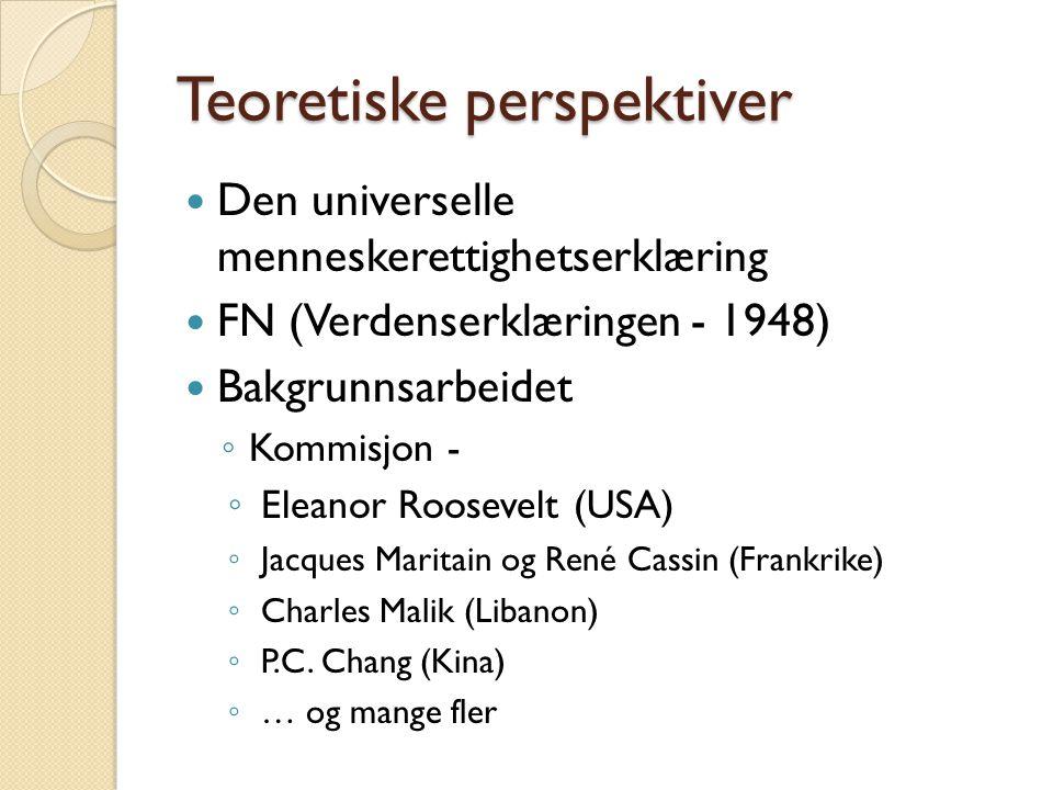 Teoretiske perspektiver  Den universelle menneskerettighetserklæring  FN (Verdenserklæringen - 1948)  Bakgrunnsarbeidet ◦ Kommisjon - ◦ Eleanor Roo