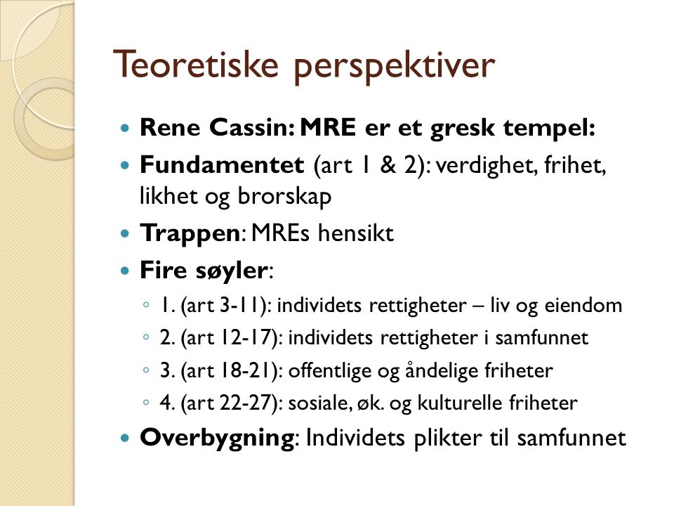 Teoretiske perspektiver  Rene Cassin: MRE er et gresk tempel:  Fundamentet (art 1 & 2): verdighet, frihet, likhet og brorskap  Trappen: MREs hensik