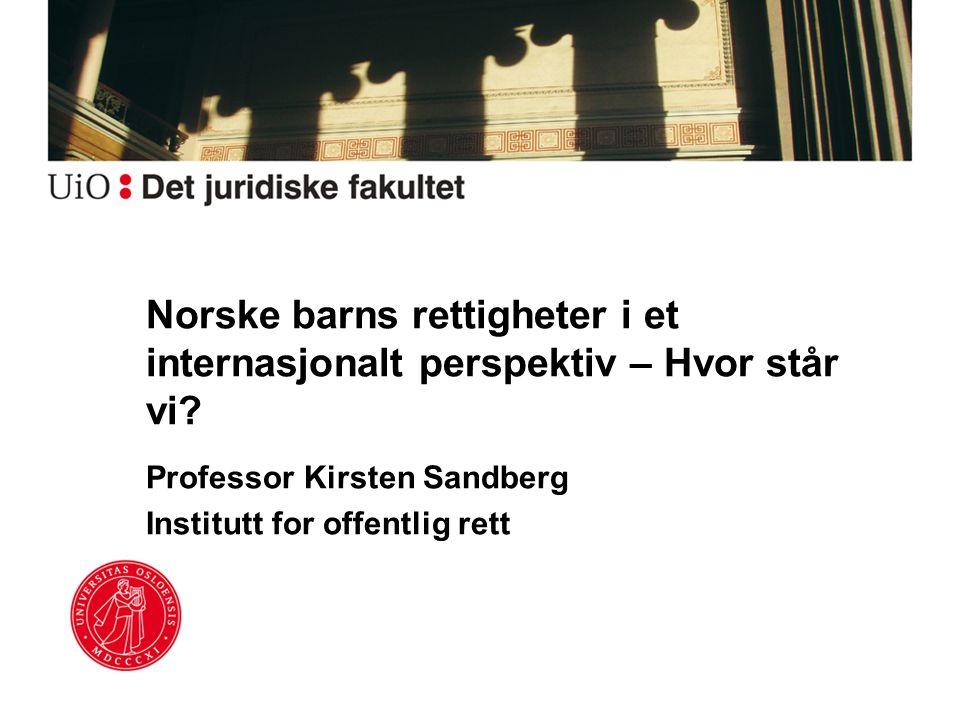 Norske barns rettigheter i et internasjonalt perspektiv – Hvor står vi? Professor Kirsten Sandberg Institutt for offentlig rett