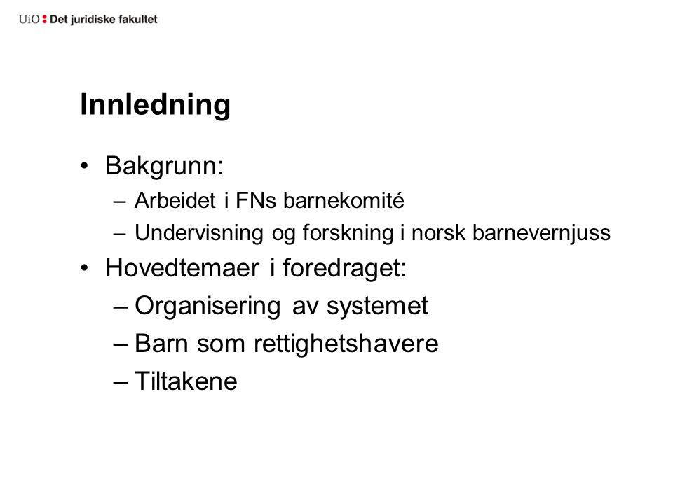 Innledning •Bakgrunn: –Arbeidet i FNs barnekomité –Undervisning og forskning i norsk barnevernjuss •Hovedtemaer i foredraget: –Organisering av systeme