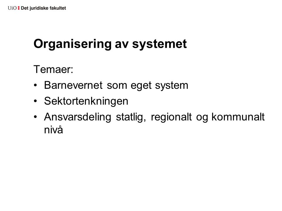 Organisering av systemet Temaer: •Barnevernet som eget system •Sektortenkningen •Ansvarsdeling statlig, regionalt og kommunalt nivå