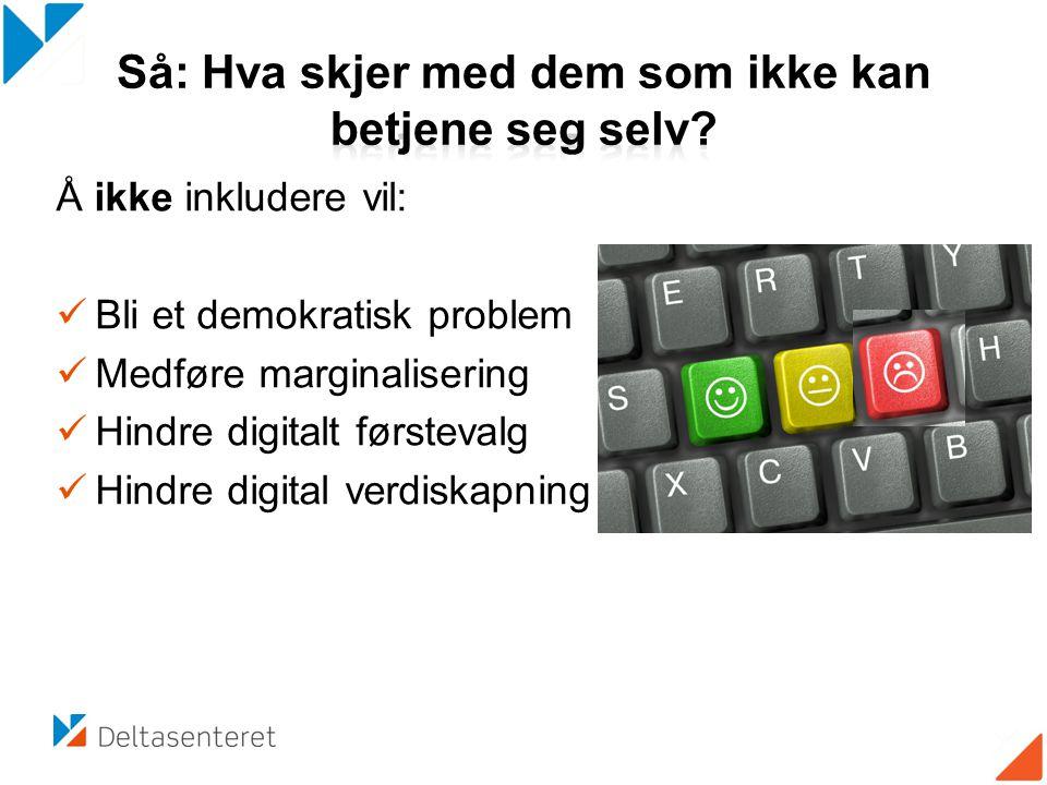 Å ikke inkludere vil:  Bli et demokratisk problem  Medføre marginalisering  Hindre digitalt førstevalg  Hindre digital verdiskapning