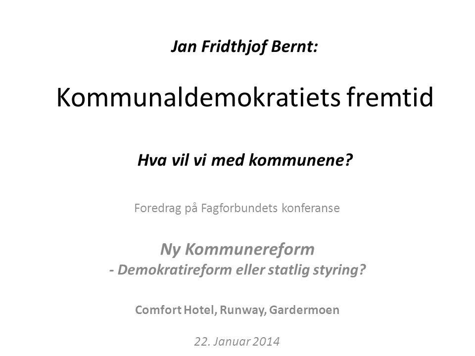 Jan Fridthjof Bernt: Kommunaldemokratiets fremtid Hva vil vi med kommunene.