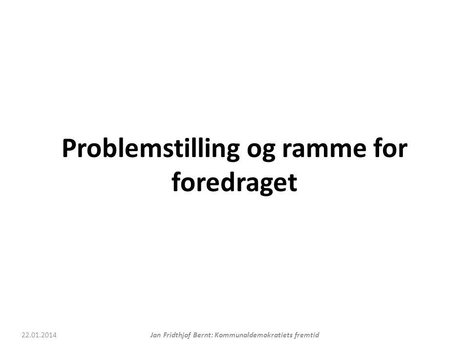 Problemstilling og ramme for foredraget 22.01.2014Jan Fridthjof Bernt: Kommunaldemokratiets fremtid