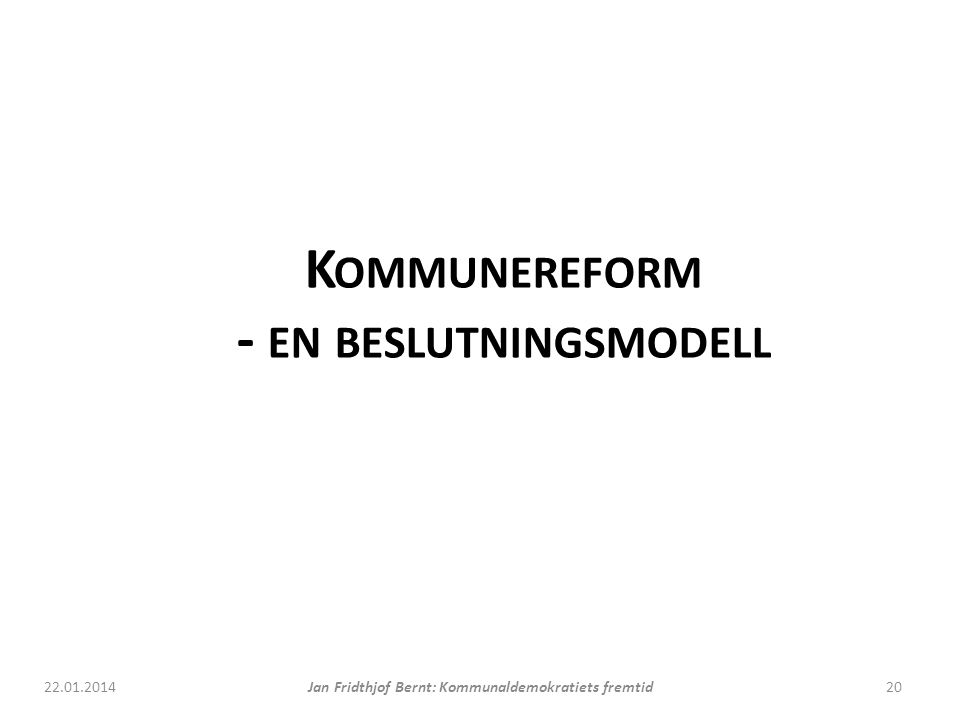 K OMMUNEREFORM - EN BESLUTNINGSMODELL 22.01.2014Jan Fridthjof Bernt: Kommunaldemokratiets fremtid20