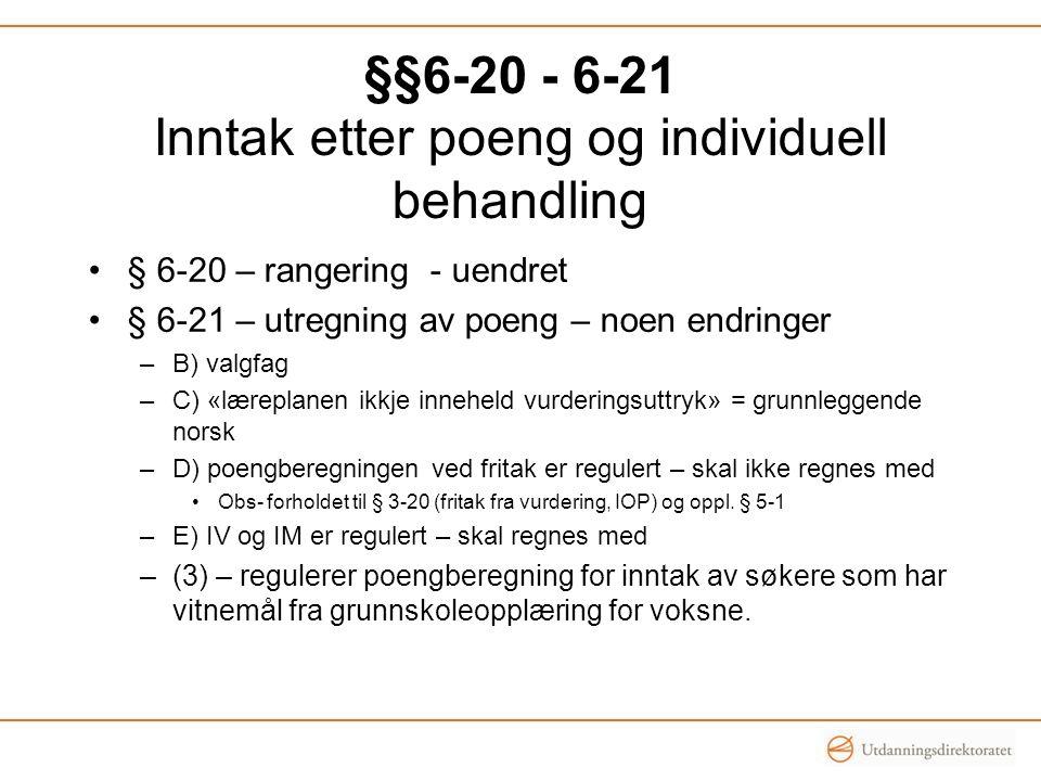 §§6-20 - 6-21 Inntak etter poeng og individuell behandling •§ 6-20 – rangering - uendret •§ 6-21 – utregning av poeng – noen endringer –B) valgfag –C) «læreplanen ikkje inneheld vurderingsuttryk» = grunnleggende norsk –D) poengberegningen ved fritak er regulert – skal ikke regnes med •Obs- forholdet til § 3-20 (fritak fra vurdering, IOP) og oppl.