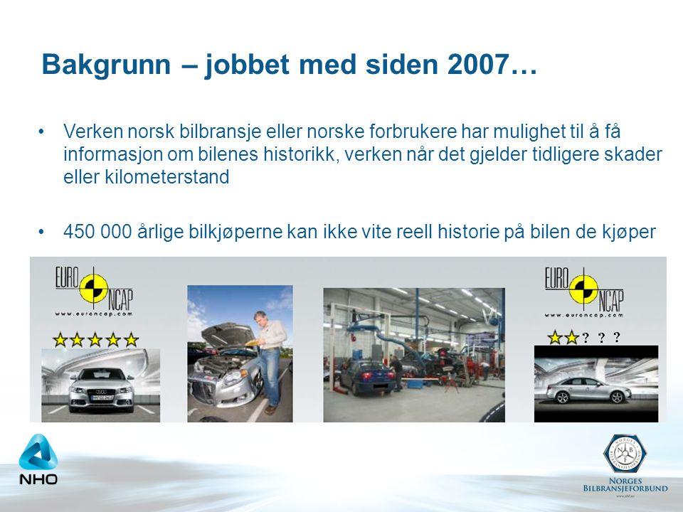 Bakgrunn – jobbet med siden 2007… •Verken norsk bilbransje eller norske forbrukere har mulighet til å få informasjon om bilenes historikk, verken når