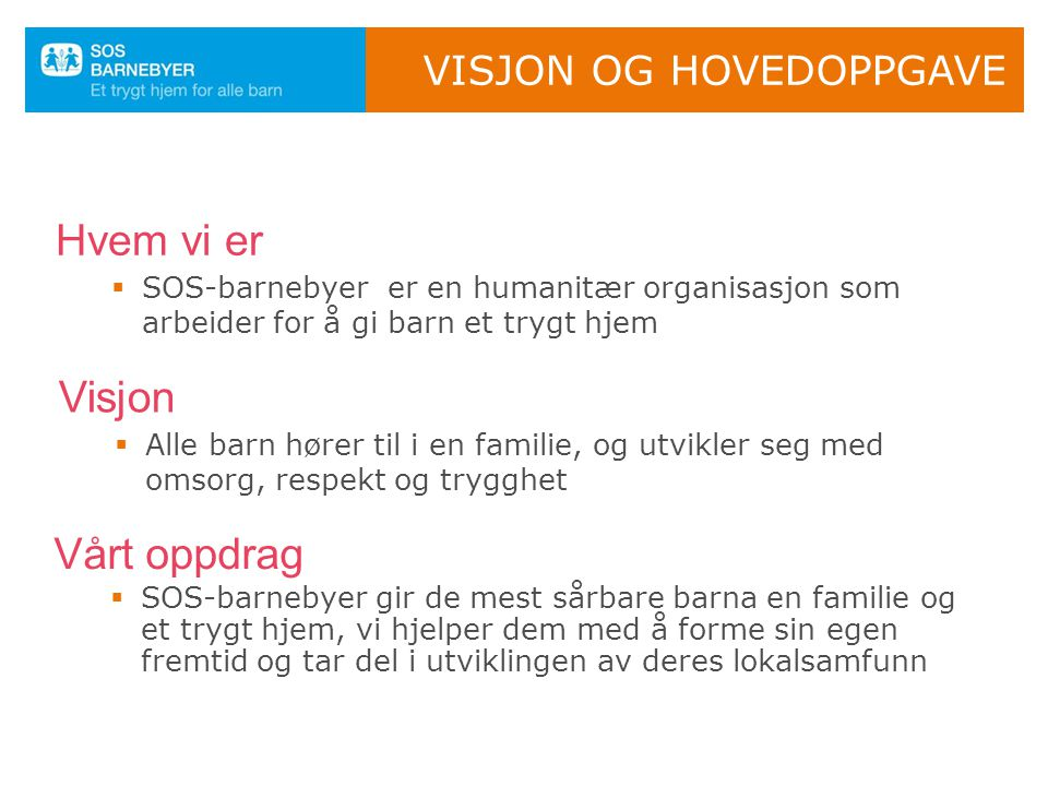VISJON OG HOVEDOPPGAVE  SOS-barnebyer er en humanitær organisasjon som arbeider for å gi barn et trygt hjem Hvem vi er  Alle barn hører til i en familie, og utvikler seg med omsorg, respekt og trygghet Visjon  SOS-barnebyer gir de mest sårbare barna en familie og et trygt hjem, vi hjelper dem med å forme sin egen fremtid og tar del i utviklingen av deres lokalsamfunn Vårt oppdrag