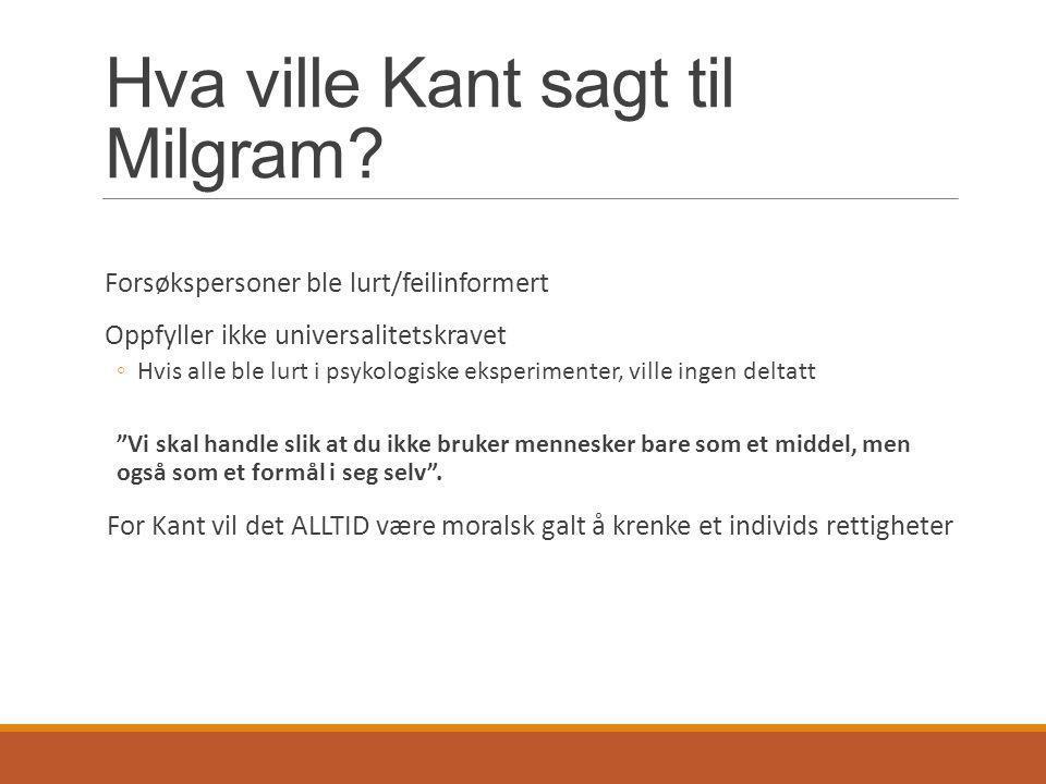 Hva ville Kant sagt til Milgram? Forsøkspersoner ble lurt/feilinformert Oppfyller ikke universalitetskravet ◦Hvis alle ble lurt i psykologiske eksperi