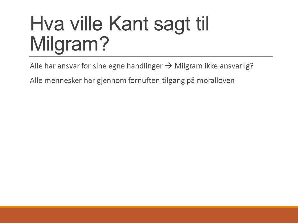 Hva ville Kant sagt til Milgram? Alle har ansvar for sine egne handlinger  Milgram ikke ansvarlig? Alle mennesker har gjennom fornuften tilgang på mo